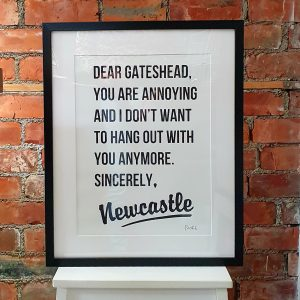 A typographic print of a letter to Gateshead from Newcastle, Dear Gateshead, you're annoying and I don't want to hang out with you anymore. Sincerely Newcastle