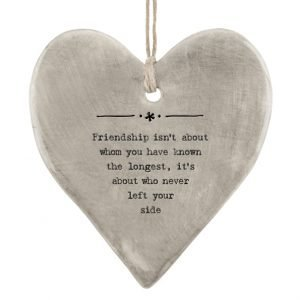 A grey rustic hanging heart with rope hanger and with the words 'Friendship isn't about whom you've know the longest, it's about who never left your side.'