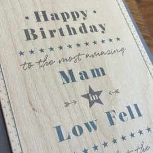 A wooden card which is made from Balsar wood and has the words Happy Birthday to the most amazing Mam in Low Fell in fact make that the world printed on it. Comes with an envelope and in a cardboard packet