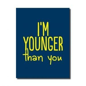 a dark blue card with yellow writing that says I'm Younger than you