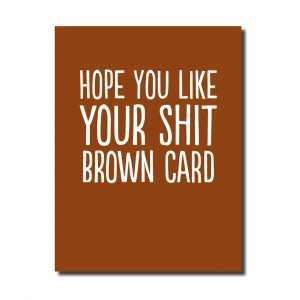 A brown card with white writing. Hope you like your shit brown card