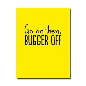 A yellow card that says go on then bugger off in black. A fun leaving card