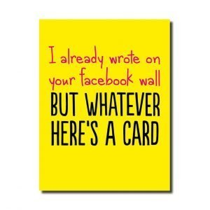 A bright yellow card with the words I already wrote on your facebook wallb ut whatever here's a card