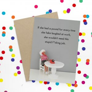 A hilariously funny card with a photo of a Barbie doll sitting at a desk on the phone. If she had a pound for every time she fake laughed at work she wouldn't need this stupid f*cking job